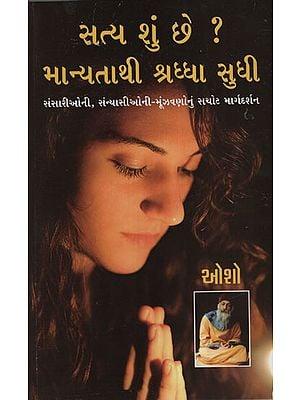 સત્ય શું છે ? માન્યતાથી શ્રઘ્ધા સુધી : Satya Shu Chhe? Manyatathi Shraddha Sudhi (Gujarati)