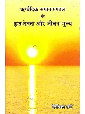 ऋग्वेद सप्तम मण्डल के इन्द्र देवता और जीवन-मूल्य: Indra Mantras of the Rigveda and Life Values