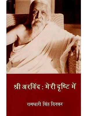 श्री अरविंद मेरी दृष्टि में: Sri Aurobindo in My View