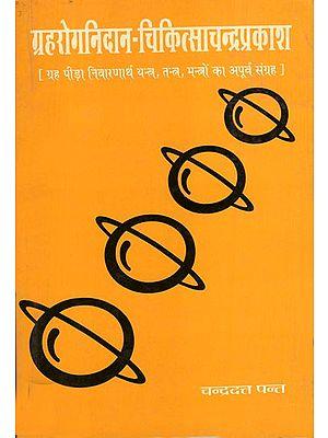 ग्रहरोगनिदान - चिकित्साचन्द्रप्रकाश (ग्रह पीड़ा निवारणार्थ यंत्र, मन्त्रों का अपूर्व संग्रह) - Graha Roga Nidan - Chikitsa Chandra Prakash (Auspicious Collection of Mantras, Yantra for the Relief of Graha)