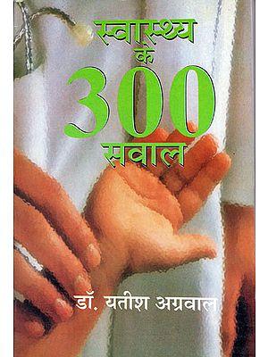 स्वास्थ्य के 300 सवाल: 300 Questions of Health's