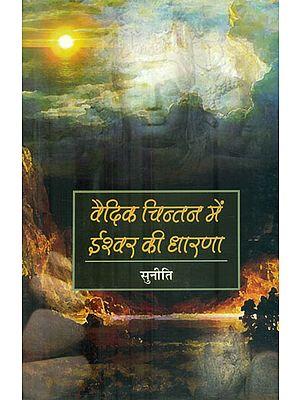 वैदिक चिन्तन में ईश्वर की धारणा: The Belief of God in Vedic Thought