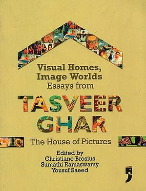 Visual Home, Image Worlds (Essays from Tasveer Ghar, The House of Pictures)