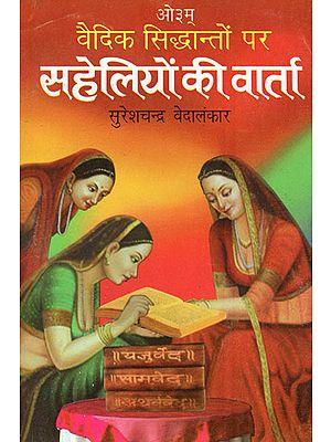 वैदिक सिद्धांतो पर  सहेलियों की वार्ता: Conversation Between Friends on Vedic Principles