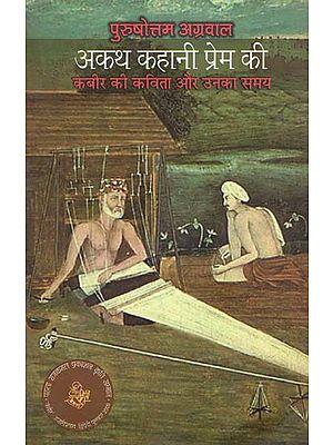 अकथ कहानी प्रेम की: Kabir's Poems and His Time (A Novel)