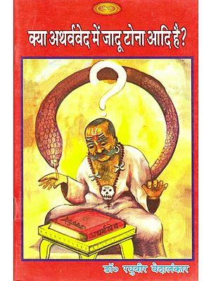 क्या अथर्ववेद में जादू टोना आदि है ?: Does the Atharvaveda Have Black Magic etc. ?