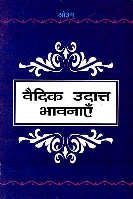 वैदिक उदात्त भावनाएँ: Heights of Vedic Thoughts