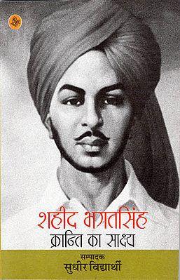 शहीद भगत सिंह (क्रांति का साक्ष्य): Shaheed Bhagat Singh (Evidence of Revolution)