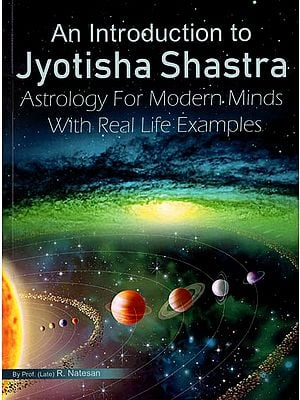 An Introduction to Jyotisha Shastra (Astrology For Modern Minds With Real Life Exaples)