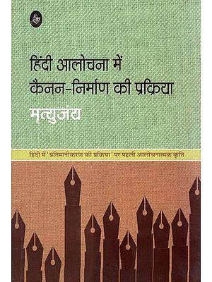 हिंदी आलोचना में कैनन निर्माण की प्रक्रिया: Hindi Process of Canon Construction Criticized