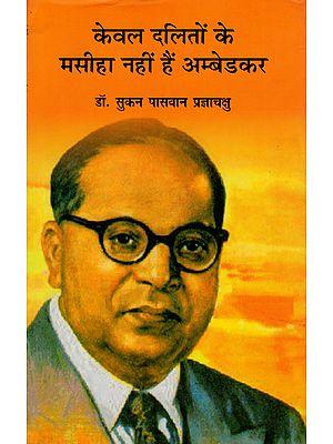 केवल दलितों के मसीहा नहीं है अम्बेडकर: Ambedkar is Not The Only Messiah of Dalits