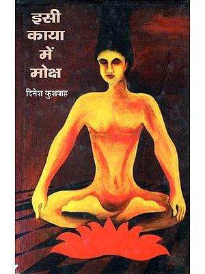 इसी काया में मोक्ष: Isee Kaya Mein Moksha (A Book of Poetry)