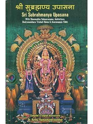 श्री सुब्रह्मण्य उपासना: Sri Subrahmanya Upasana (With Shanmukha Sahasranama, Ashtottara, Shatrusamhara Trishati Homa & Avaranapuja Vidhi)