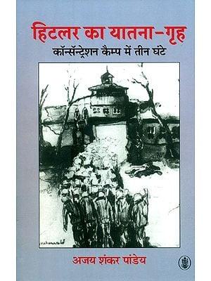 हिटलर का यातना-गृह - कॉन्सॅन्ट्रेशन कैम्प में तीन घंटे: Hitler Ka Yatna - Griha - Concentration Camp Mein Teen Ghante