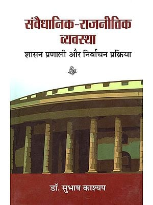 संवैधानिक राजनीतिक व्यवस्था (शासन प्रणाली और निर्वाचन प्रक्रिया): Constitutional Political System- Governance and Election Process
