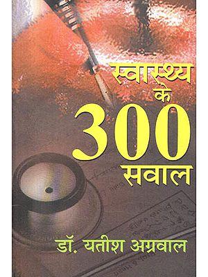 स्वास्थ्य के ३०० सवाल : 300 Health Questions