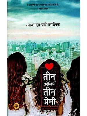 तीन सहेलियाँ तीन प्रेमी (स्त्री मन की कहानियाँ): Stories Illuminating a Woman's Mind (Short Stories)