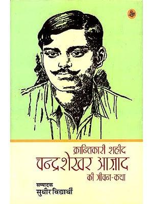 क्रान्तिकारी शहीद  चंद्रशेखर आज़ाद की जीवन-कथा: Life Story of Revolutionary Martyr Chandrasekhar Azad