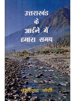 उत्तराखंड के आईने में हमारा समय: Our Time In The Mirror of Uttarakhand