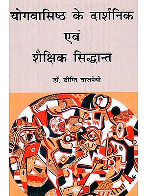 योगवासिष्ठ के दार्शनिक एवं शैक्षिक सिद्धांत: Philosophical and Educational Principles of Yoga Vasistha