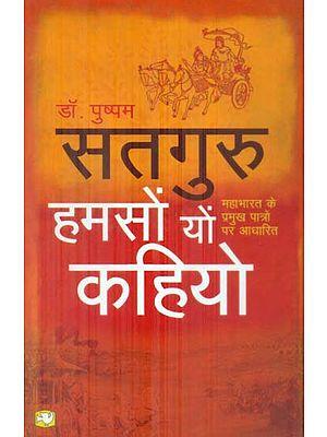 सतगुरु हमसो यो कहियो -महाभारत के प्रमुख पात्रो पर आधारित: Satguru (Based on the Main Characters of Mahabharata)