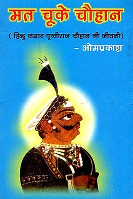 मत चूके चौहान (हिन्दु सम्राट पृथ्वीराज चौहान की जीवनी): Biography of Prithviraj Chauhan