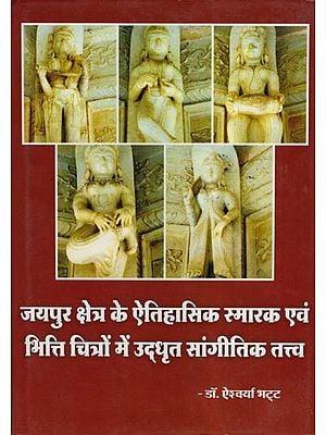 जयपुर क्षेत्र के ऐतिहासिक स्मारक एवं भित्ति चित्रों में उद्धृत सांगीतिक तत्त्व: Historical Monuments of Jaipur and Musical Elements Imbibed in Murals