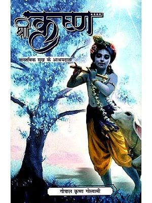 श्री कृष्ण- वास्तविक सुख के आश्रयदाता: Sri Krishna- Healer of Real Happiness