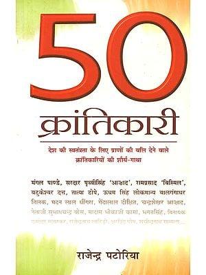 50 क्रांतिकारी (देश की स्वतंत्रता के लिए प्राणों की बलि देने वाले क्रांतिकारियों की शौर्य गाथा):  Life Sketches of 50 Revolutionaries