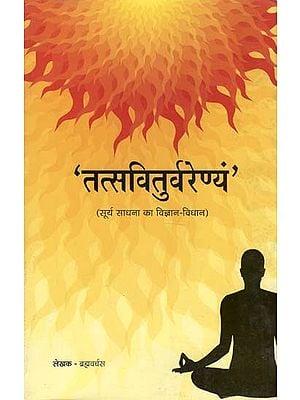 तत्स्वितुर्वरेण्यं (सूर्य साधना का विज्ञान - विधान) - Tatsviturvarenyam (Science - Law of Surya Sadhana)