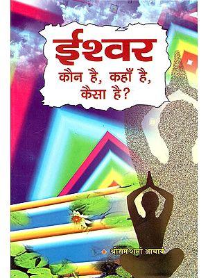 ईश्वर कौन है, कहाँ है, कैसा है? : Who is God, Where is He, How is He?