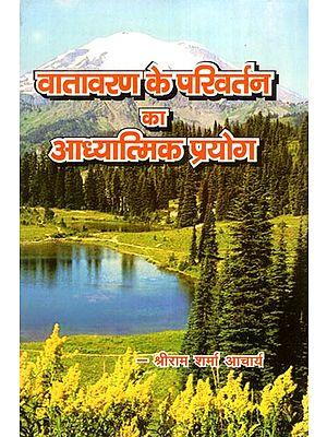 वातावरण के परिवर्तन का आध्यात्मिक प्रयोग- Spiritual Experiments of Environmental Change