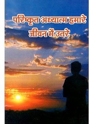 परिष्कृत अध्यात्म हमारे जीवन में उतरे- Sophisticated Spiritual Entered Our Life