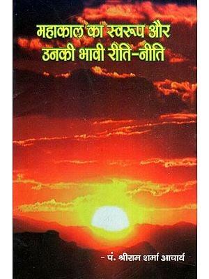 महाकाल का स्वरुप और उनकी भावी रीति- नीति- The Nature of Mahakal And His Future Customs- Policy