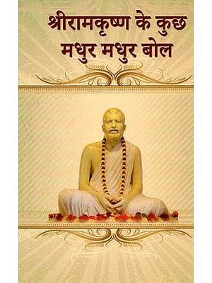 श्रीरामकृष्ण के कुछ मधुर मधुर बोल : Some Sweet Melodious Words of Sri Ramakrishna