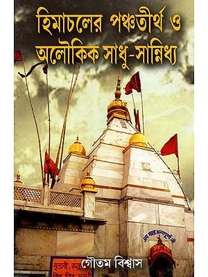 Himachaler Panchatirtha O Aloukik Sadhu-Sannidhya: An Eternal Experience of Panchatirtha in Himachal Pradesh and Company with Miraculous Saints (Bengali)