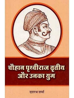 चौहान पृथ्वीराज तृतीय और उनका युग : Chauhan Prithviraj III and His Era