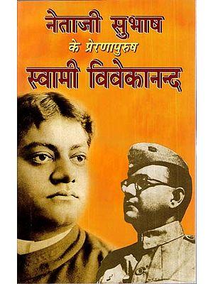 नेताजी सुभाष के प्रेरणापुरुष स्वामी विवेकानन्द- Swami Vivekananda, The Inspiration Of Netaji Subhash