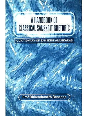 A Handbook of Classical Sanskrit Rhetoric: [A Critical Study of the Figures of Speech in Sanskrit Literature: 100-1800 AD]
