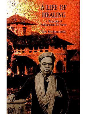 A Life of Healing (A Biography of Vaidyaratnam P.S. Varier)