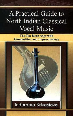 A Practical Guide to North Indian Classical Vocal Music (The Ten Basic ra.gs with Composition and Improvisations)