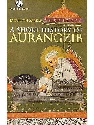 A Short History of Aurangzib (Aurangzeb)