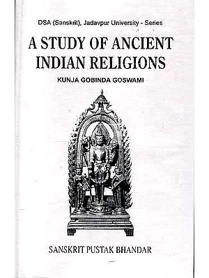 A STUDY OF ANCIENT INDIAN RELIGIONS (Vaisnavism, Saivism, Solar Cult, Buddhism and Jainism in the light of Epigraphic, Numismatic and other Archaeological Evidences)