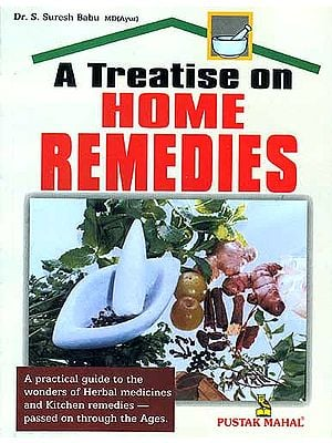 A Treatise on Home Remedies (A Practical guide to the wonders of Herbal Medicines and Kitchen Remedies - Passed on through the Ages.)