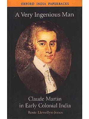 A Very Ingenious Man: Claude Martin in Early Colonial India