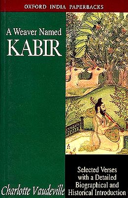 A Weaver Named Kabir : Selected Verses With a Detailed Biographical and Historical Introduction