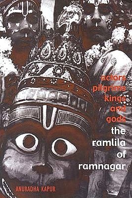 Actors, Pilgrims, Kings and Gods: The Ramlila of Ramnagar