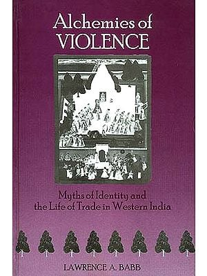 Alchemies of Violence: Myths of Identity and the Life of Trade in Western India.