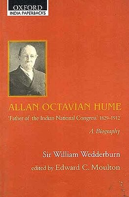ALLAN OCTAVIAN HUME: 'Father of the Indian National Congress' (1829-1912) A BIOGRAPHY