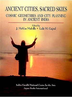 ANCIENT CITIES, SACRED SKIES (COSMIC GEOMETRIES AND CITY PLANNING IN ANCIENT INDIA)